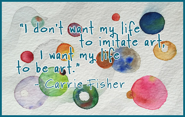 I don't want my life to imitate art, I want my life to be art. - Carrie Fisher